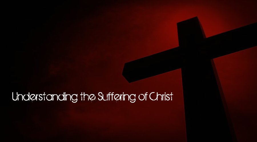 Understanding the Suffering of Christ