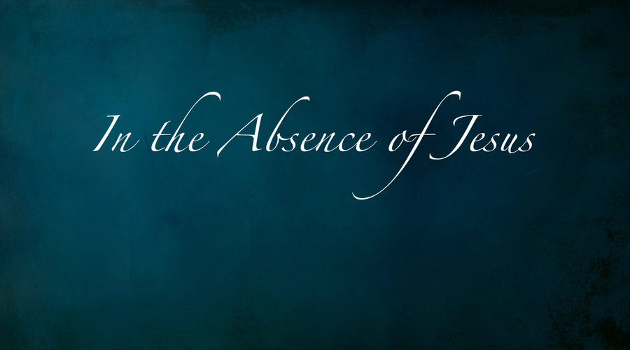In the Absence of Jesus